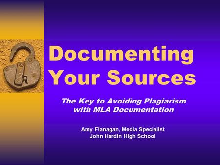 Documenting Your Sources The Key to Avoiding Plagiarism with MLA Documentation Amy Flanagan, Media Specialist John Hardin High School.