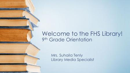 Welcome to the FHS Library! 9 th Grade Orientation Mrs. Suhaila Tenly Library Media Specialist.