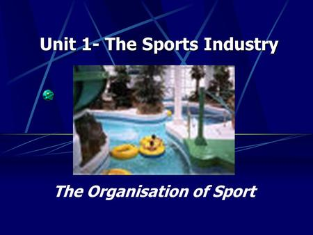 The Organisation of Sport Unit 1- The Sports Industry.