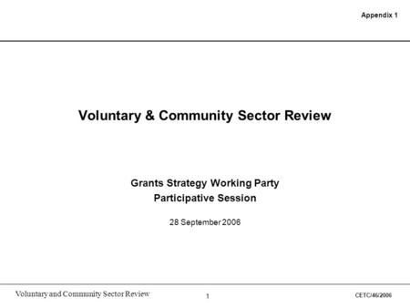 1 Voluntary and Community Sector Review Voluntary & Community Sector Review Grants Strategy Working Party Participative Session 28 September 2006 Appendix.