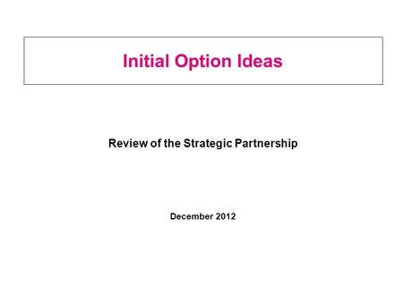 Initial Option Ideas Review of the Strategic Partnership December 2012.