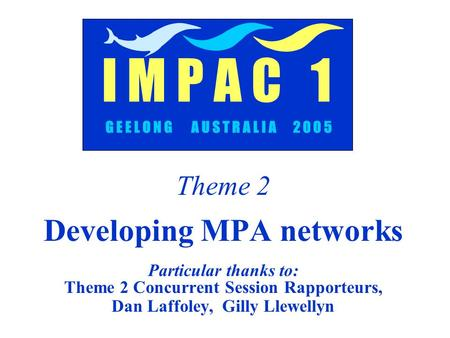 Theme 2 Developing MPA networks Particular thanks to: Theme 2 Concurrent Session Rapporteurs, Dan Laffoley, Gilly Llewellyn G E E L O N G A U S T R A L.