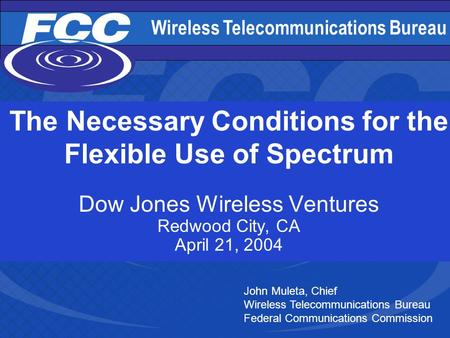 Wireless Telecommunications Bureau 1 The Necessary Conditions for the Flexible Use of Spectrum Dow Jones Wireless Ventures Redwood City, CA April 21, 2004.
