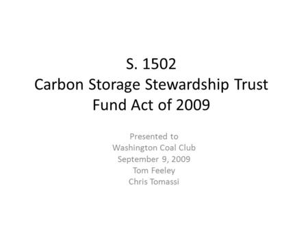 S. 1502 Carbon Storage Stewardship Trust Fund Act of 2009 Presented to Washington Coal Club September 9, 2009 Tom Feeley Chris Tomassi.