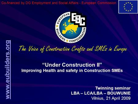 "Www.eubuilders.org ""Under Construction II"" Improving Health and safety in Construction SMEs Twinning seminar LBA – LCA/LBA – BOUWUNIE Vilnius, 21 April."