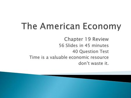 Chapter 19 Review 56 Slides in 45 minutes 40 Question Test Time is a valuable economic resource don't waste it.