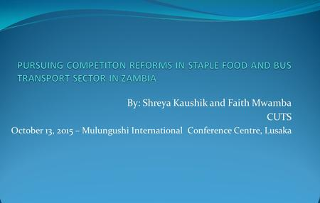 By: Shreya Kaushik and Faith Mwamba CUTS October 13, 2015 – Mulungushi International Conference Centre, Lusaka.