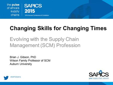 Changing Skills for Changing Times Evolving with the Supply Chain Management (SCM) Profession Brian J. Gibson, PhD Wilson Family Professor of SCM Auburn.
