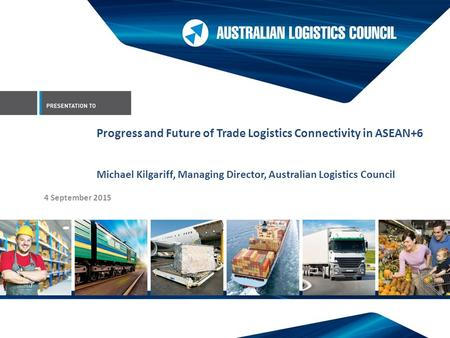 4 September 2015 Progress and Future of Trade Logistics Connectivity in ASEAN+6 Michael Kilgariff, Managing Director, Australian Logistics Council.