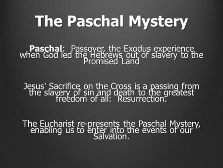 The Paschal Mystery Paschal: Passover, the Exodus experience when God led the Hebrews out of slavery to the Promised Land Jesus' Sacrifice on the Cross.