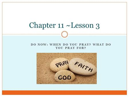 DO NOW: WHEN DO YOU PRAY? WHAT DO YOU PRAY FOR? Chapter 11 ~Lesson 3.