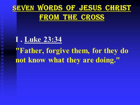 SEVEN WORDS OF JESUS CHRIST FROM THE CROSS I. Luke 23:34 Father, forgive them, for they do not know what they are doing.