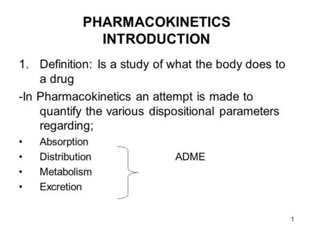 1 PHARMACOKINETICS INTRODUCTION 1.Definition: Is a study of what the body does to a drug -In Pharmacokinetics an attempt is made to quantify the various.
