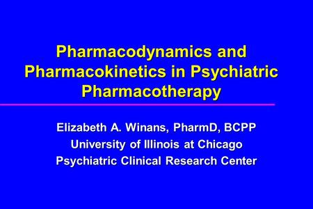 Pharmacodynamics and Pharmacokinetics in Psychiatric Pharmacotherapy Elizabeth A. Winans, PharmD, BCPP University of Illinois at Chicago Psychiatric Clinical.