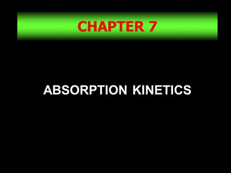 CHAPTER 7 ABSORPTION KINETICS.