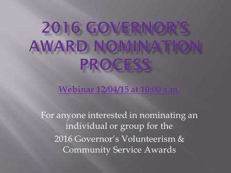 Webinar 12/04/15 at 10:00 a.m. For anyone interested in nominating an individual or group for the 2016 Governor's Volunteerism & Community Service Awards.