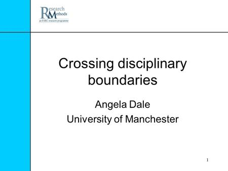 1 Crossing disciplinary boundaries Angela Dale University of Manchester.