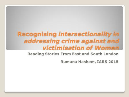 Recognising intersectionality in addressing crime against and victimisation of Women Reading Stories From East and South London Rumana Hashem, IARS 2015.