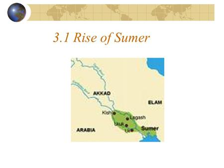 3.1 Rise of Sumer. 1. Sumerians - southern Mesopotamia (land between 2 rivers) - earliest know civilization.