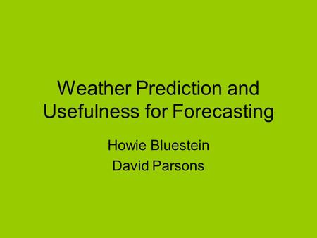 Weather Prediction and Usefulness for Forecasting Howie Bluestein David Parsons.