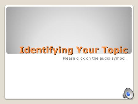 Identifying Your Topic Please click on the audio symbol.