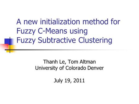 A new initialization method for Fuzzy C-Means using Fuzzy Subtractive Clustering Thanh Le, Tom Altman University of Colorado Denver July 19, 2011.