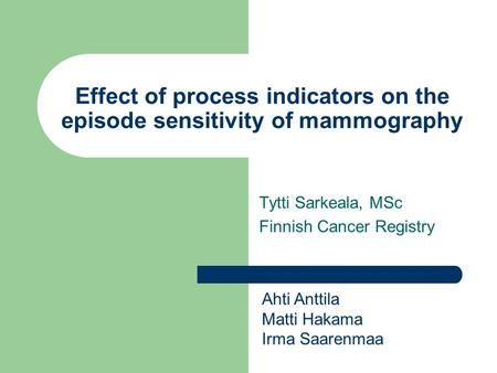 Effect of process indicators on the episode sensitivity of mammography Tytti Sarkeala, MSc Finnish Cancer Registry Ahti Anttila Matti Hakama Irma Saarenmaa.