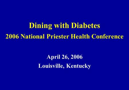 Dining with Diabetes 2006 National Priester Health Conference April 26, 2006 Louisville, Kentucky.