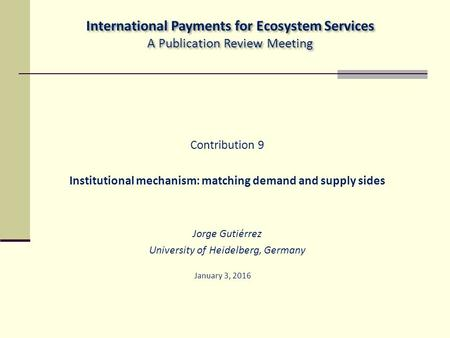 Contribution 9 Institutional mechanism: matching demand and supply sides Jorge Gutiérrez University of Heidelberg, Germany January 3, 2016 International.