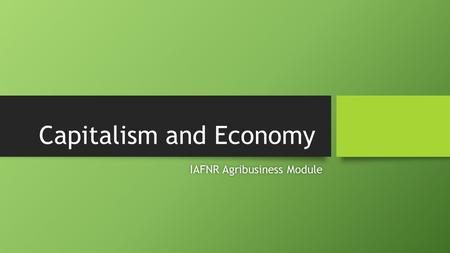Capitalism and Economy IAFNR Agribusiness ModuleIAFNR Agribusiness Module.