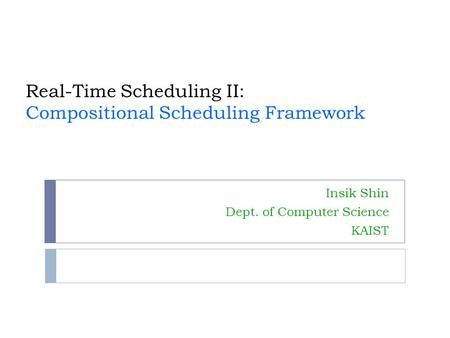 Real-Time Scheduling II: Compositional Scheduling Framework Insik Shin Dept. of Computer Science KAIST.