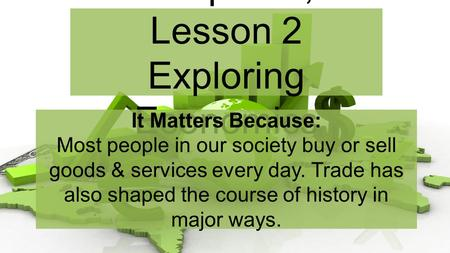 Chapter 2, Lesson 2 Exploring Economics It Matters Because: Most people in our society buy or sell goods & services every day. Trade has also shaped the.