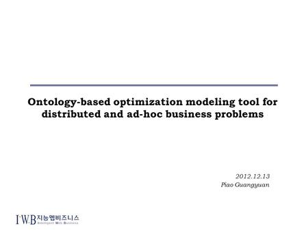 Ontology-based optimization modeling tool for distributed and ad-hoc business problems 2012.12.13 Piao Guangyuan.