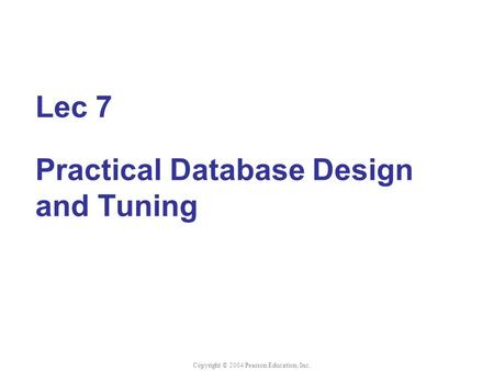 Lec 7 Practical Database Design and Tuning Copyright © 2004 Pearson Education, Inc.