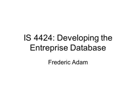 IS 4424: Developing the Entreprise Database Frederic Adam.