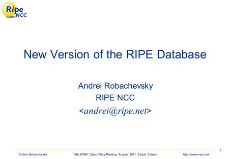 Andrei Robachevsky. 12th APNIC Open Plicy Meeting, August 2001, Taipei, Taiwan.  1 New Version of the RIPE Database Andrei Robachevsky.