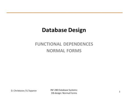 Database Design FUNCTIONAL DEPENDENCES NORMAL FORMS D. Christozov / G.Tuparov INF 280 Database Systems: DB design: Normal Forms 1.