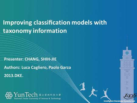 Intelligent Database Systems Lab Presenter: CHANG, SHIH-JIE Authors: Luca Cagliero, Paolo Garza 2013.DKE. Improving classification models with taxonomy.