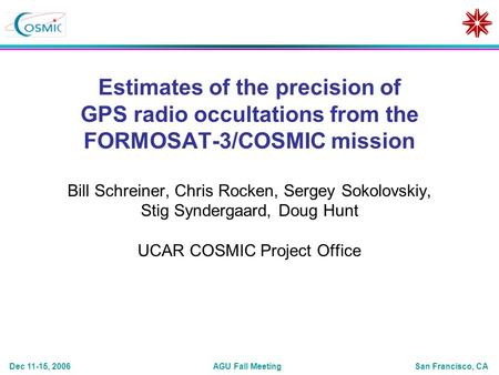 AGU Fall MeetingDec 11-15, 2006San Francisco, CA Estimates of the precision of GPS radio occultations from the FORMOSAT-3/COSMIC mission Bill Schreiner,