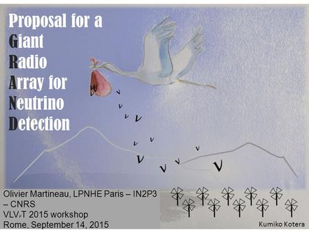 Olivier Martineau, LPNHE Paris – IN2P3 – CNRS VLV T 2015 workshop Rome, September 14, 2015 Proposal for a Giant Radio Array for Neutrino Detection Kumiko.