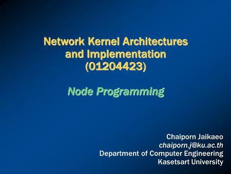 Network Kernel Architectures and Implementation (01204423) Node Programming Chaiporn Jaikaeo Department of Computer Engineering Kasetsart.