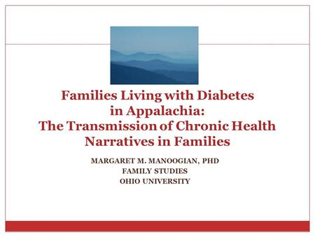 MARGARET M. MANOOGIAN, PHD FAMILY STUDIES OHIO UNIVERSITY Families Living with Diabetes in Appalachia: The Transmission of Chronic Health Narratives in.