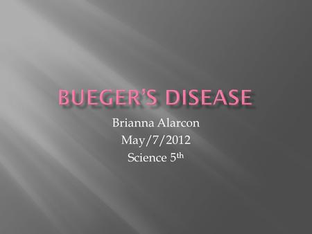 Brianna Alarcon May/7/2012 Science 5 th. What is bueger's disease? Is a disease in the blood causing the blood vessels to tighten or become blocked. This.