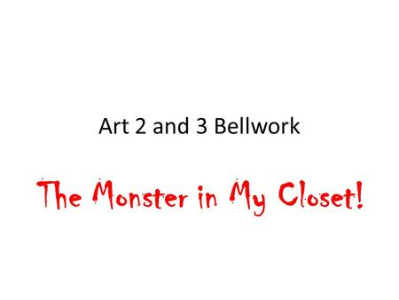 Art 2 and 3 Bellwork The Monster in My Closet!. You need 9 X 12 art paper. Read the following description of the monster in MY closet and draw him from.