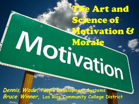 The Art and Science of Motivation & Morale Dennis Wade, People Development Systems Bruce Winner, Los Rios Community College District.