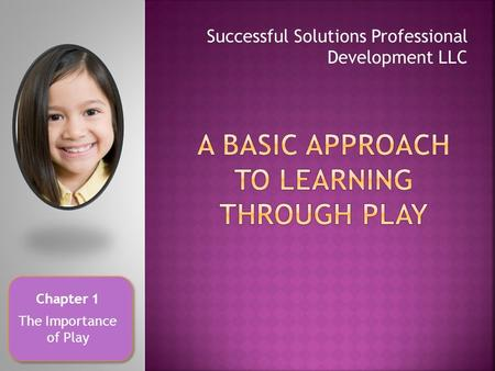 Successful Solutions Professional Development LLC Chapter 1 The Importance of Play.