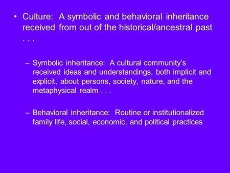 Culture: A symbolic and behavioral inheritance received from out of the historical/ancestral past... –Symbolic inheritance: A cultural community's received.