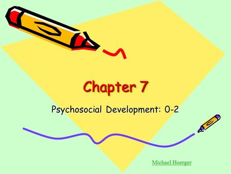 Chapter 7 Psychosocial Development: 0-2 Michael Hoerger.