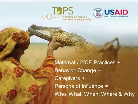 Maternal / IYCF Practices + Behavior Change + Caregivers + Persons of Influence = Who, What, When, Where & Why.