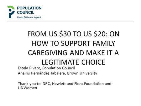FROM US $30 TO US $20: ON HOW TO SUPPORT FAMILY CAREGIVING AND MAKE IT A LEGITIMATE CHOICE Estela Rivero, Population Council Anairis Hernández Jabalera,